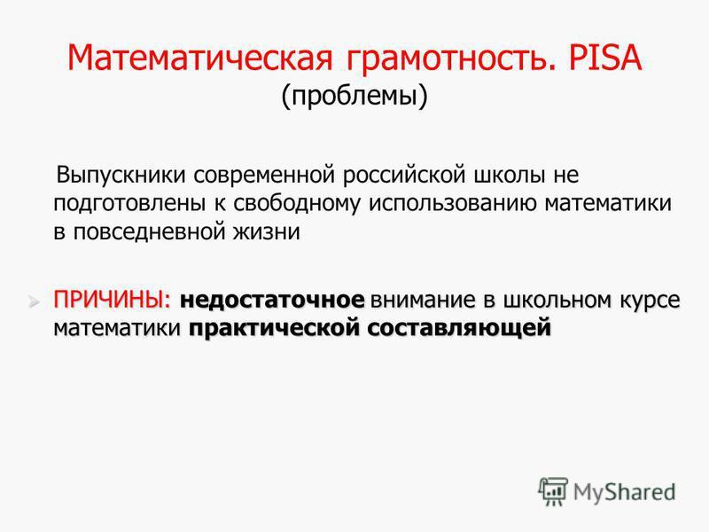 Математическая грамотность. PISA (проблемы) Выпускники современной российской школы не подготовлены к свободному использованию математики в повседневной жизни ПРИЧИНЫ: недостаточное внимание в школьном курсе математики практической составляющей ПРИЧИ