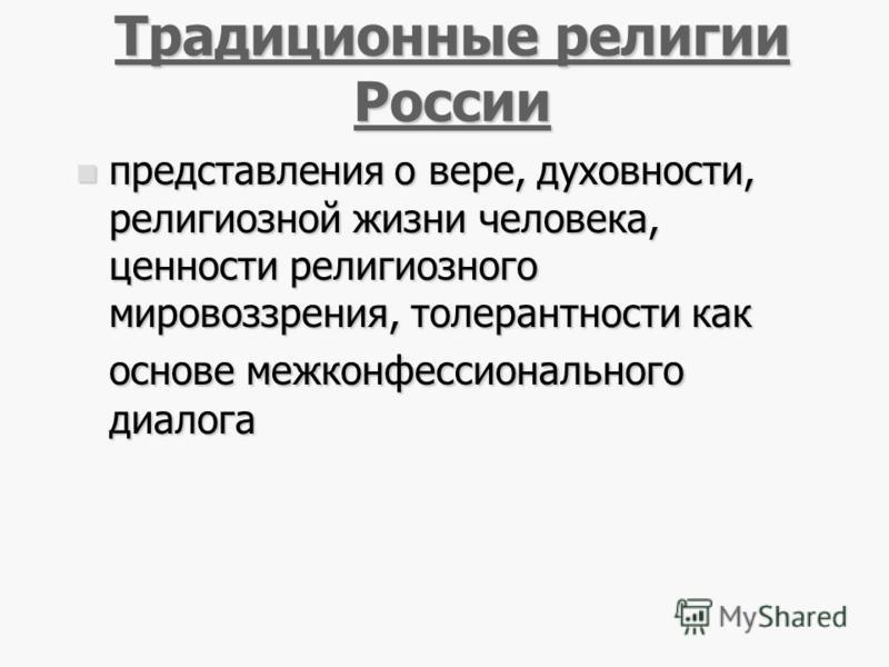 33 Традиционные религии России Традиционные религии России представления о вере, духовности, религиозной жизни человека, ценности религиозного мировоззрения, толерантности как основе межконфессионального диалога представления о вере, духовности, рели