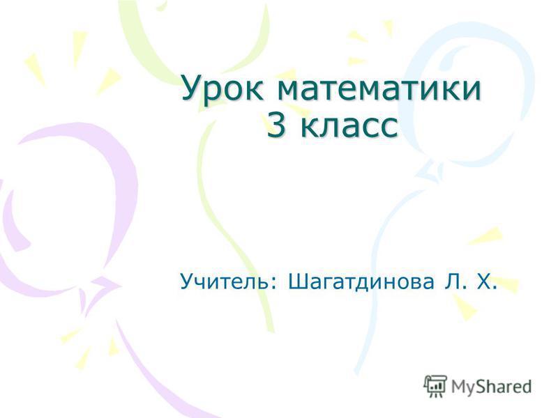 Урок математики 3 класс Учитель: Шагатдинова Л. Х.