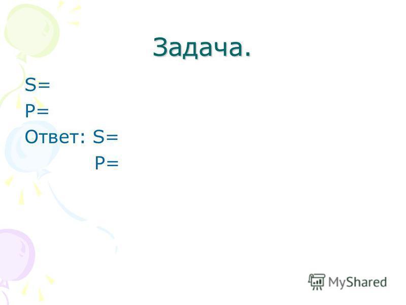 Задача. S= Р= Ответ: S= Р=