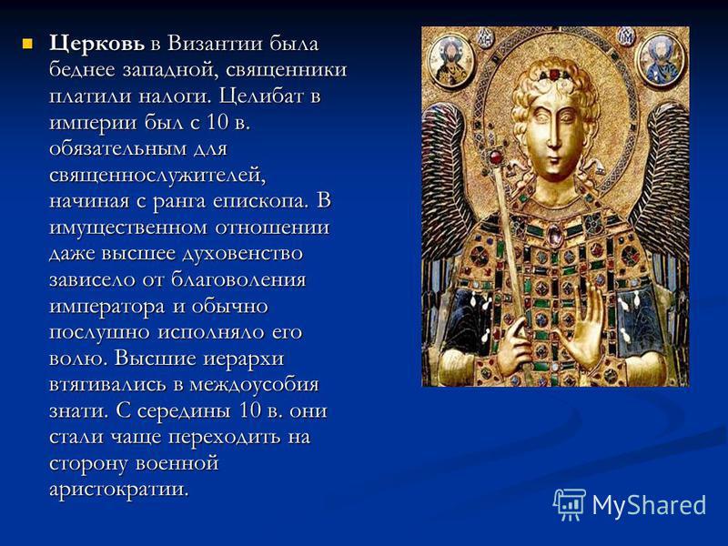 Церковь в Византии была беднее западной, священники платили налоги. Целибат в империи был с 10 в. обязательным для священнослужителей, начиная с ранга епископа. В имущественном отношении даже высшее духовенство зависело от благоволения императора и о