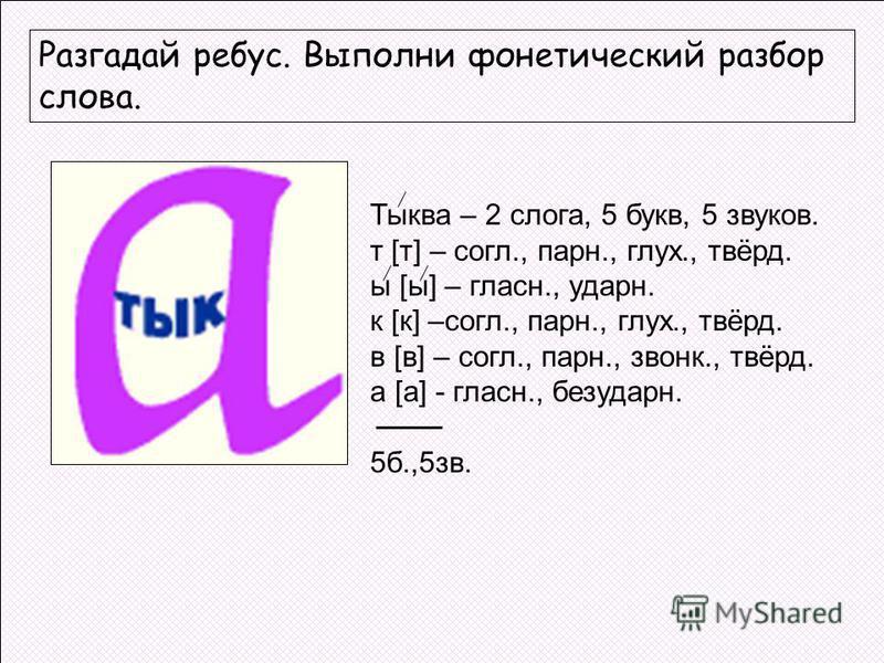 Разгадай ребус. Выполни фонетический разбор слова. Тыква – 2 слога, 5 букв, 5 звуков. т [т] – согл., парн., глух., твёрд. ы [ы] – гласнаяаяаяый., ударный. к [к] –согл., парн., глух., твёрд. в [в] – согл., парн., звонок., твёрд. а [а] - гласнаяаяаяый.