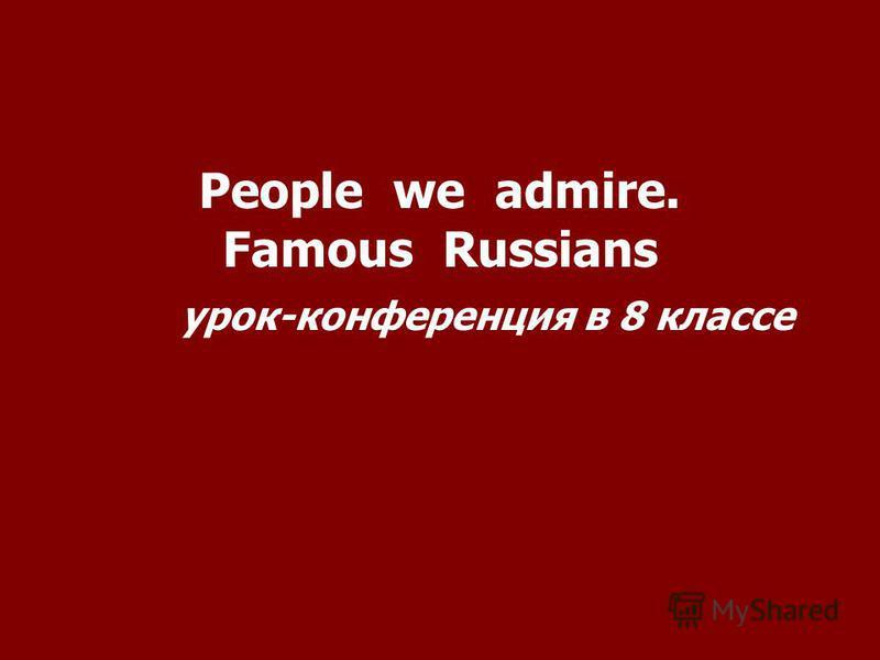 People we admire. Famous Russians урок-конференция в 8 классе