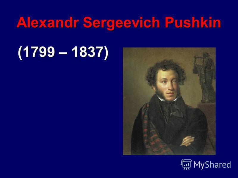 Alexandr Sergeevich Pushkin (1799 – 1837)