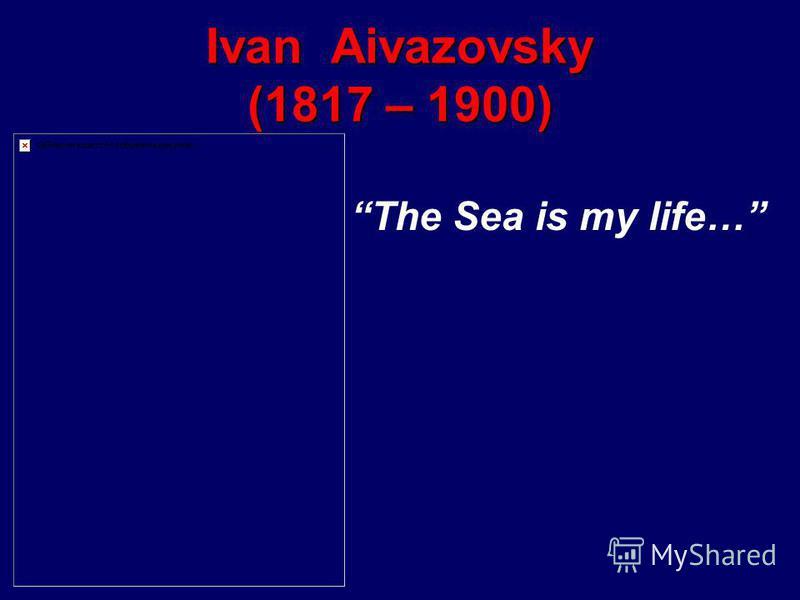 Ivan Aivazovsky (1817 – 1900) The Sea is my life…