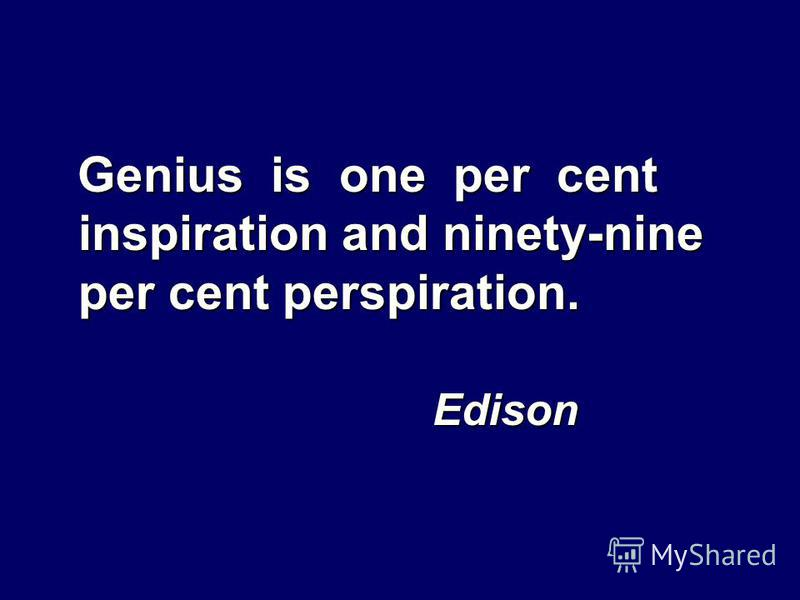 Genius is one per cent inspiration and ninety-nine per cent perspiration. Edison Edison