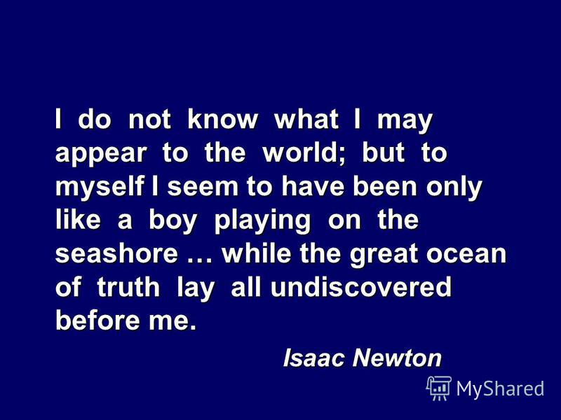 I do not know what I may appear to the world; but to myself I seem to have been only like a boy playing on the seashore … while the great ocean of truth lay all undiscovered before me. Isaac Newton Isaac Newton