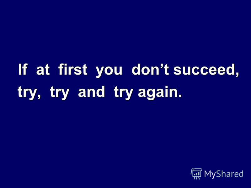 If at first you dont succeed, try, try and try again. try, try and try again.