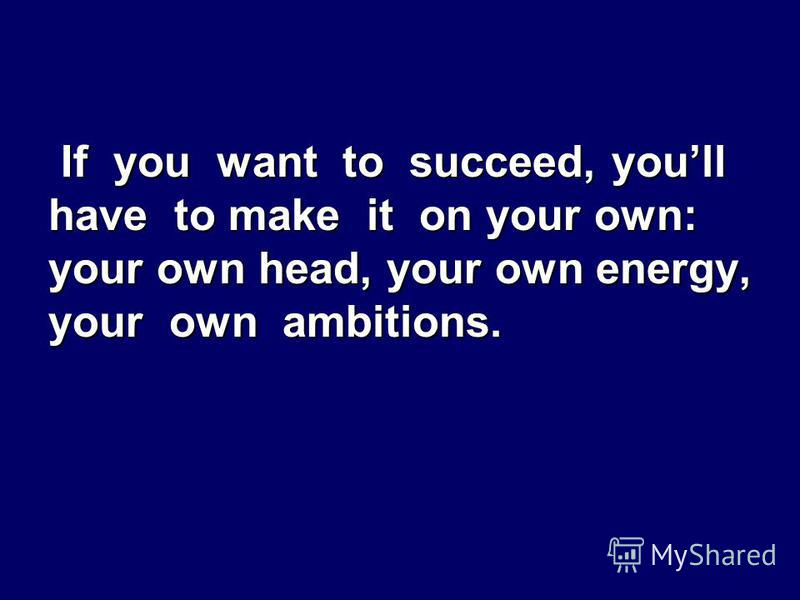 If you want to succeed, youll have to make it on your own: your own head, your own energy, your own ambitions.