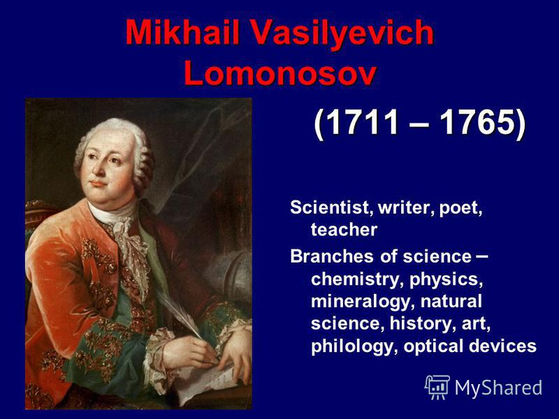 Mikhail Vasilyevich Lomonosov (1711 – 1765) Scientist, writer, poet, teacher Branches of science – chemistry, physics, mineralogy, natural science, history, art, philology, optical devices