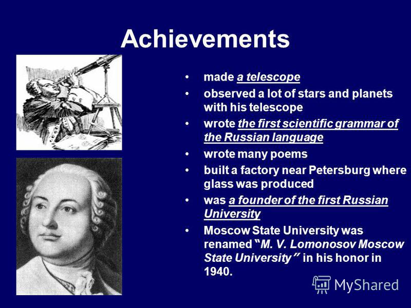 Achievements made a telescope observed a lot of stars and planets with his telescope wrote the first scientific grammar of the Russian language wrote many poems built a factory near Petersburg where glass was produced was a founder of the first Russi