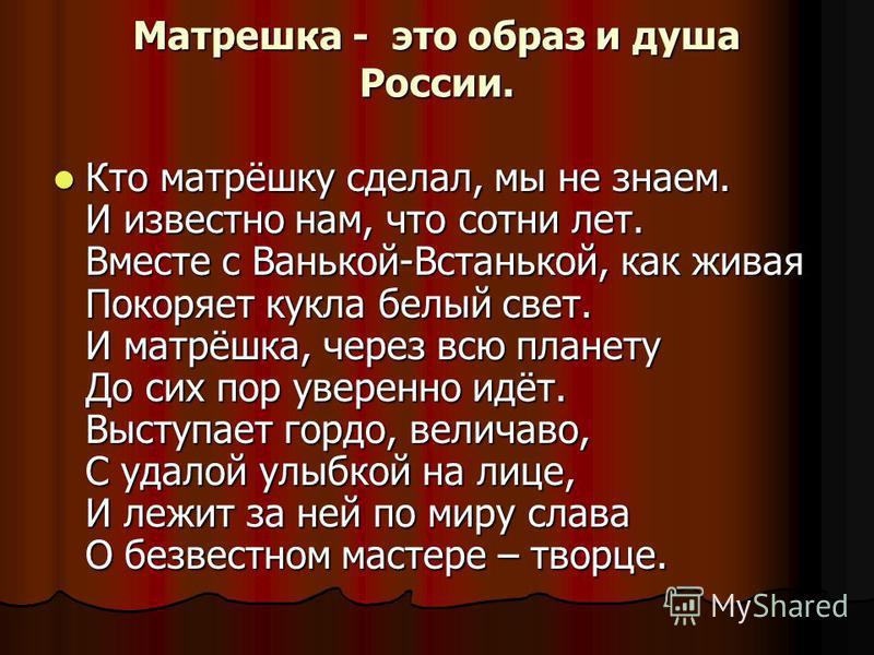 Матрешка - это образ и душа России. Кто матрёшку сделал, мы не знаем. И известно нам, что сотни лет. Вместе с Ванькой-Встанькой, как живая Покоряет кукла белый свет. И матрёшка, через всю планету До сих пор уверенно идёт. Выступает гордо, величаво, С