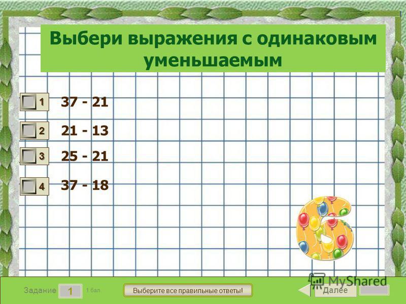 Далее 1 Задание 1 бал. Выберите все правильные ответы! 1111 2222 3333 4444 Выбери выражения с одинаковым уменьшаемым 37 - 21 21 - 13 25 - 21 37 - 18