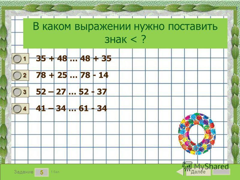 Далее 5 Задание 1 бал. 1111 2222 3333 4444 В каком выражении нужно поставить знак < ? 35 + 48 … 48 + 35 78 + 25 … 78 - 14 52 – 27 … 52 - 37 41 – 34 … 61 - 34