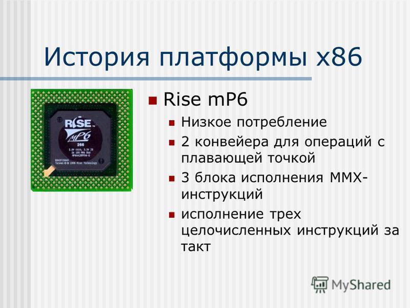 История платформы х 86 Rise mP6 Низкое потребление 2 конвейера для операций с плавающей точкой 3 блока исполнения MMX- инструкций исполнение трех целочисленных инструкций за такт
