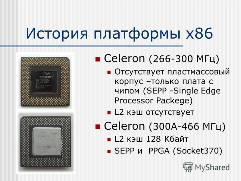 История платформы х 86 Celeron (266-300 МГц) Отсутствует пластмассовый корпус –только плата с чипом (SEPP -Single Edge Processor Packege) L2 кэш отсутствует Celeron (300А-466 МГц) L2 кэш 128 Кбайт SEPP и PPGA (Socket370)