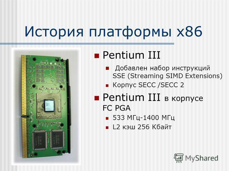 История платформы х 86 Pentium III Добавлен набор инструкций SSE (Streaming SIMD Extensions) Корпус SECC /SECC 2 Pentium III в корпусе FC PGA 533 МГц-1400 МГц L2 кэш 256 Кбайт