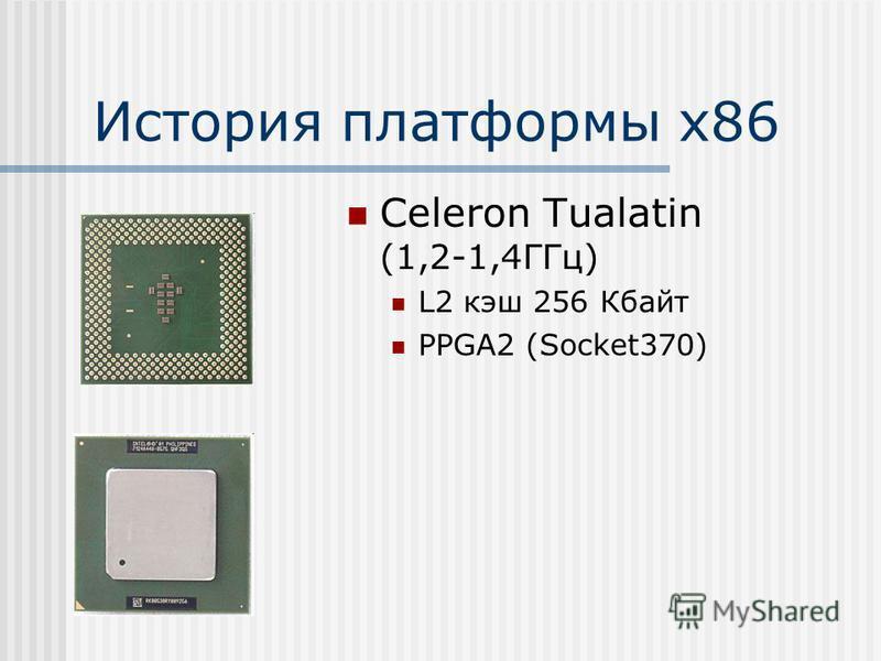 История платформы х 86 Celeron Tualatin (1,2-1,4ГГц) L2 кэш 256 Кбайт PPGA2 (Socket370)