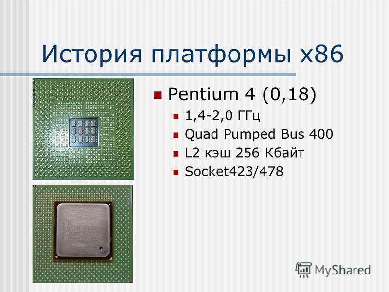 История платформы х 86 Pentium 4 (0,18) 1,4-2,0 ГГц Quad Pumped Bus 400 L2 кэш 256 Кбайт Socket423/478