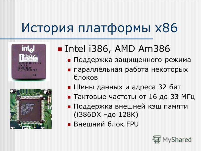 Intel i386, AMD Am386 Поддержка защищенного режима параллельная работа некоторых блоков Шины данных и адреса 32 бит Тактовые частоты от 16 до 33 МГц Поддержка внешней кэш памяти (i386DX –до 128K) Внешний блок FPU
