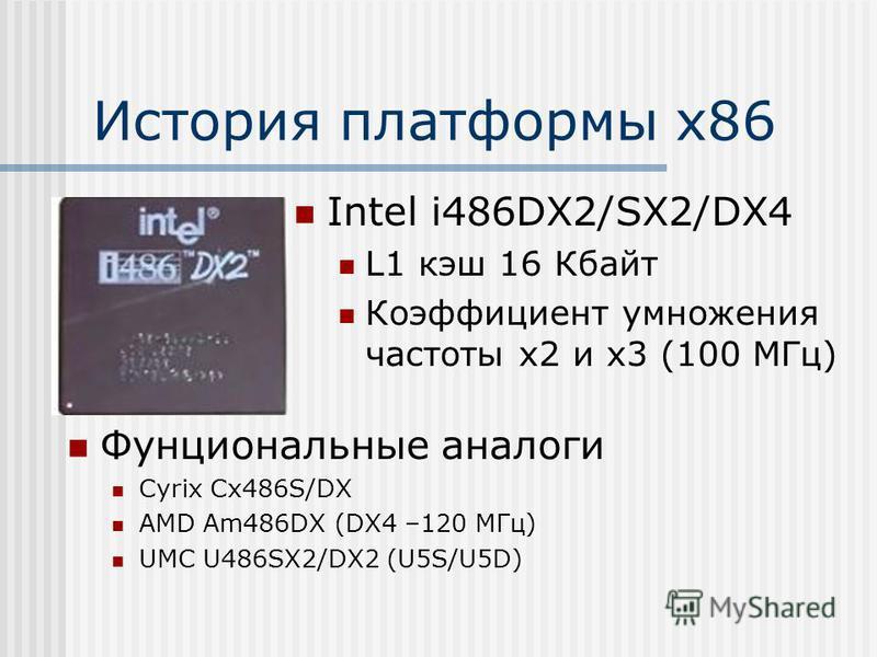 История платформы х 86 Intel i486DX2/SX2/DX4 L1 кэш 16 Кбайт Коэффициент умножения частоты х 2 и х 3 (100 МГц) Фунциональные аналоги Cyrix Cx486S/DX AMD Am486DX (DX4 –120 МГц) UMC U486SX2/DX2 (U5S/U5D)