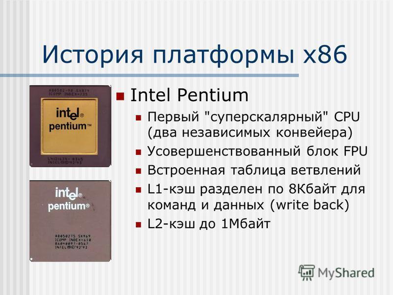 История платформы х 86 Intel Pentium Первый суперскалярный CPU (два независимых конвейера) Усовершенствованный блок FPU Встроенная таблица ветвлений L1-кэш разделен по 8Кбайт для команд и данных (write back) L2-кэш до 1Мбайт