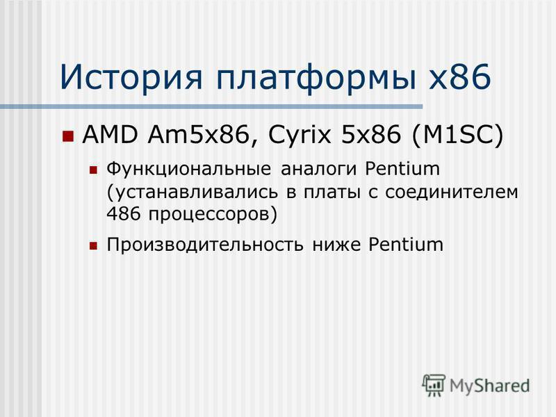 История платформы х 86 AMD Am5x86, Cyrix 5x86 (M1SC) Функциональные аналоги Pentium (устанавливались в платы с соединителем 486 процессоров) Производительность ниже Pentium