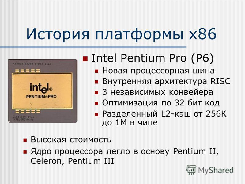 История платформы х 86 Intel Pentium Pro (P6) Новая процессорная шина Внутренняя архитектура RISC 3 независимых конвейера Оптимизация по 32 бит код Разделенный L2-кэш от 256К до 1М в чипе Высокая стоимость Ядро процессора легло в основу Pentium II, C