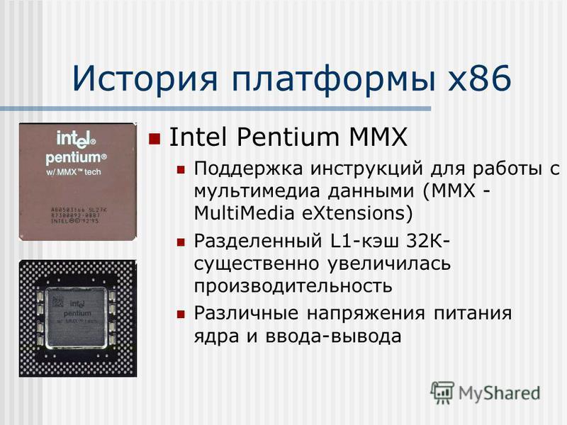 История платформы х 86 Intel Pentium MMX Поддержка инструкций для работы с мультимедиа данными (MMX - MultiMedia eXtensions) Разделенный L1-кэш 32К- существенно увеличилась производительность Различные напряжения питания ядра и ввода-вывода