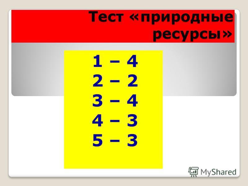 Тест «природные ресурсы» 1 – 4 2 – 2 3 – 4 4 – 3 5 – 3