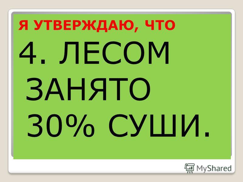 Я УТВЕРЖДАЮ, ЧТО 4. ЛЕСОМ ЗАНЯТО 30% СУШИ.