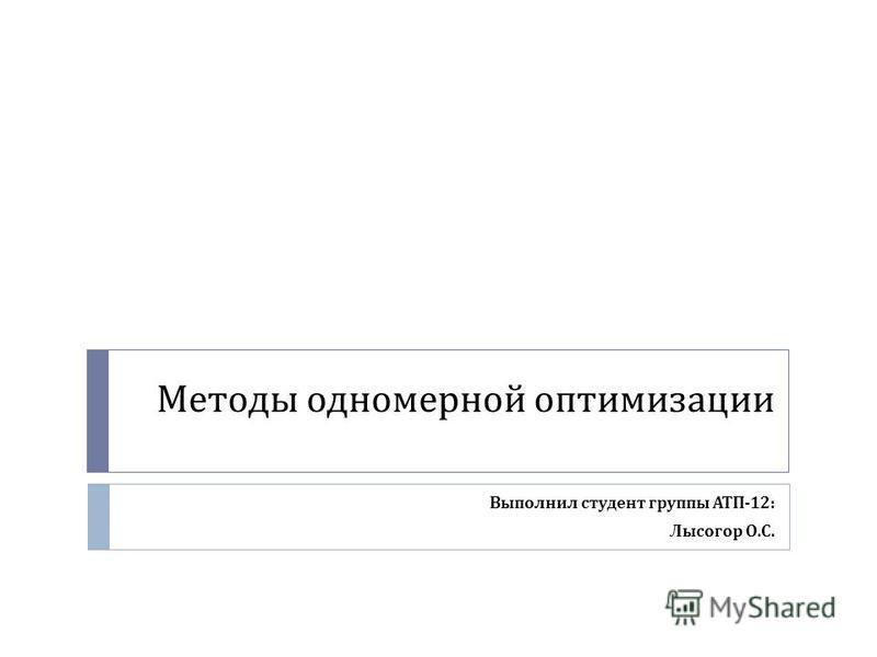 Методы одномерной оптимизации Выполнил студент группы АТП -12: Лысогор О. С.