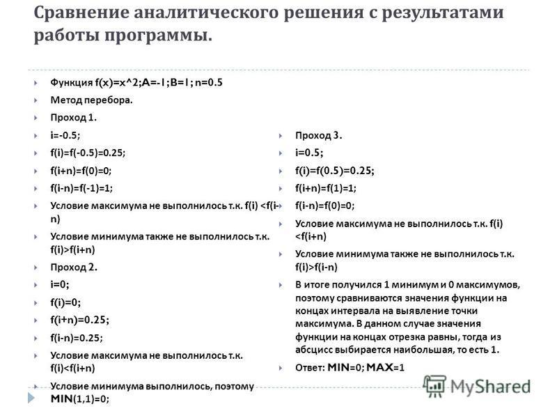 Сравнение аналитического решения с результатами работы программы. Функция f(x)=x^2; A=-1; B=1; n=0.5 Метод перебора. Проход 1. i=-0.5; f(i)=f(-0.5)=0.25; f(i+n)=f(0)=0; f(i-n)=f(-1)=1; Условие максимума не выполнилось т. к. f(i) <f(i- n) Условие мини