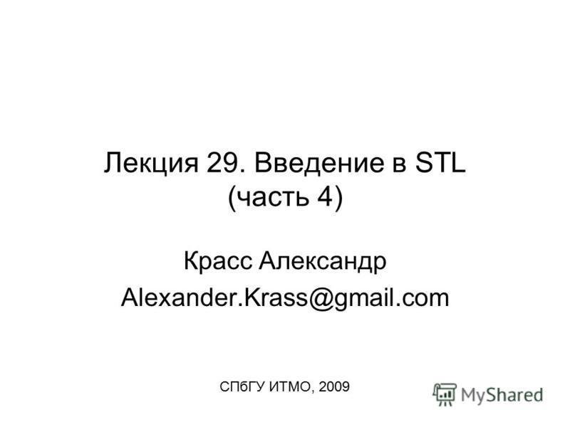 Лекция 29. Введение в STL (часть 4) Красс Александр Alexander.Krass@gmail.com СПбГУ ИТМО, 2009