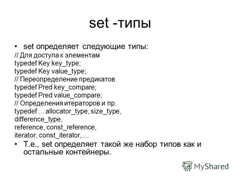 set -типы set определяет следующие типы: // Для доступа к элементам typedef Key key_type; typedef Key value_type; // Переопределение предикатов typedef Pred key_compare; typedef Pred value_compare; // Определения итераторов и пр. typedef... allocator