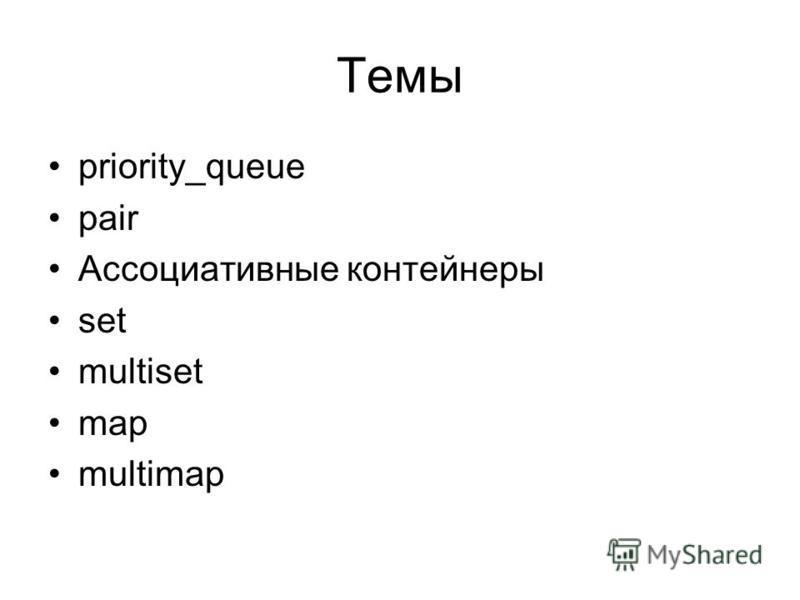 Темы priority_queue pair Ассоциативные контейнеры set multiset map multimap