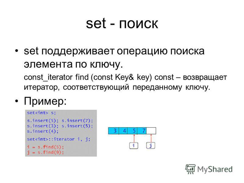 set - поиск set поддерживает операцию поиска элемента по ключу. const_iterator find (const Key& key) const – возвращает итератор, соответствующий переданному ключу. Пример: