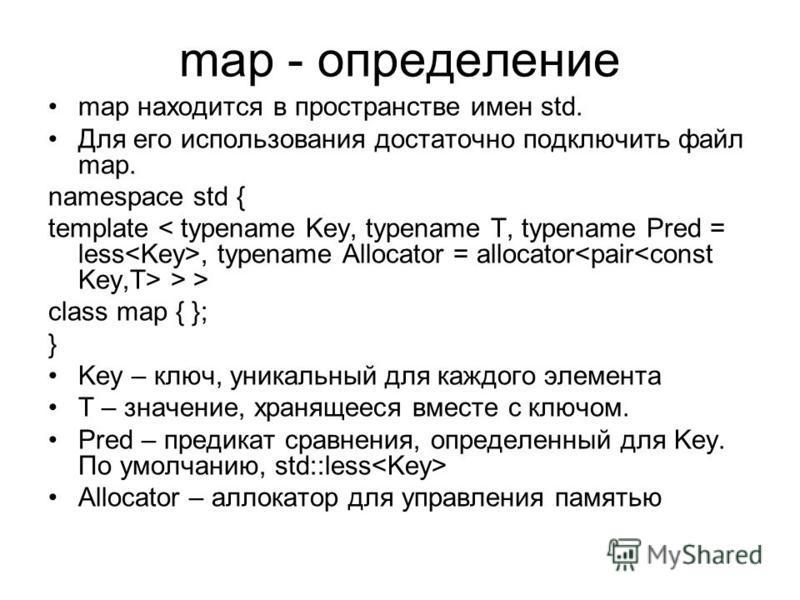 map - определение map находится в пространстве имен std. Для его использования достаточно подключить файл map. namespace std { template, typename Allocator = allocator > > class map { }; } Key – ключ, уникальный для каждого элемента T – значение, хра