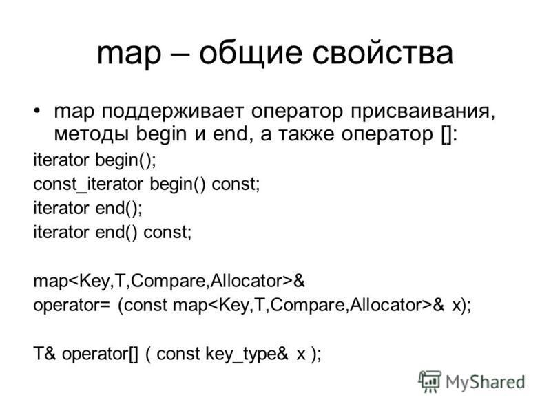 map – общие свойства map поддерживает оператор присваивания, методы begin и end, а также оператор []: iterator begin(); const_iterator begin() const; iterator end(); iterator end() const; map & operator= (const map & x); T& operator[] ( const key_typ