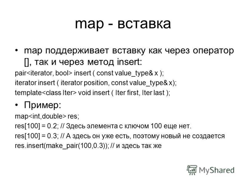 map - вставка map поддерживает вставку как через оператор [], так и через метод insert: pair insert ( const value_type& x ); iterator insert ( iterator position, const value_type& x); template void insert ( Iter first, Iter last ); Пример: map res; r