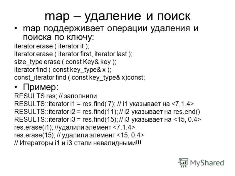 map – удаление и поиск map поддерживает операции удаления и поиска по ключу: iterator erase ( iterator it ); iterator erase ( iterator first, iterator last ); size_type erase ( const Key& key ); iterator find ( const key_type& x ); const_iterator fin