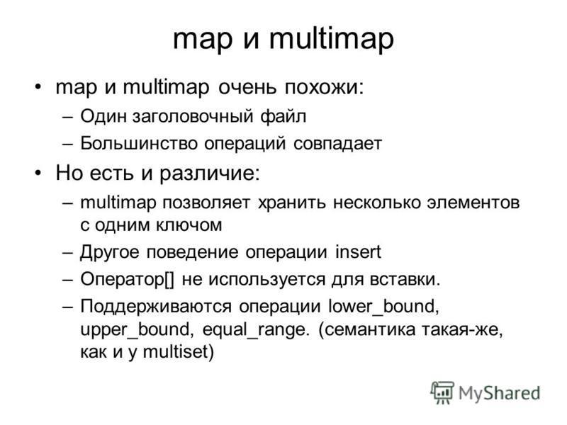 map и multimap map и multimap очень похожи: –Один заголовочный файл –Большинство операций совпадает Но есть и различие: –multimap позволяет хранить несколько элементов с одним ключом –Другое поведение операции insert –Оператор[] не используется для в