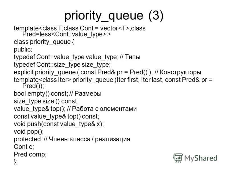 priority_queue (3) template,class Pred=less > class priority_queue { public: typedef Cont::value_type value_type; // Типы typedef Cont::size_type size_type; explicit priority_queue ( const Pred& pr = Pred() ); // Конструкторы template priority_queue