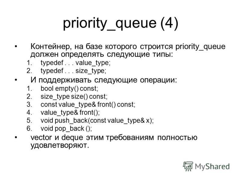 priority_queue (4) Контейнер, на базе которого строится priority_queue должен определять следующие типы: 1.typedef... value_type; 2.typedef... size_type; И поддерживать следующие операции: 1. bool empty() const; 2.size_type size() const; 3. const val