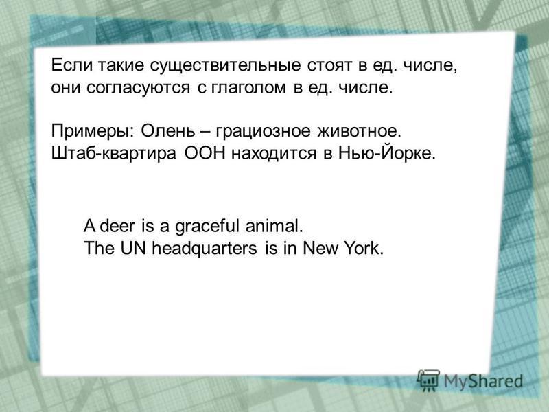Если такие существительные стоят в ед. числе, они согласуются с глаголом в ед. числе. Примеры: Олень – грациозное животное. Штаб-квартира ООН находится в Нью-Йорке. A deer is a graceful animal. The UN headquarters is in New York.