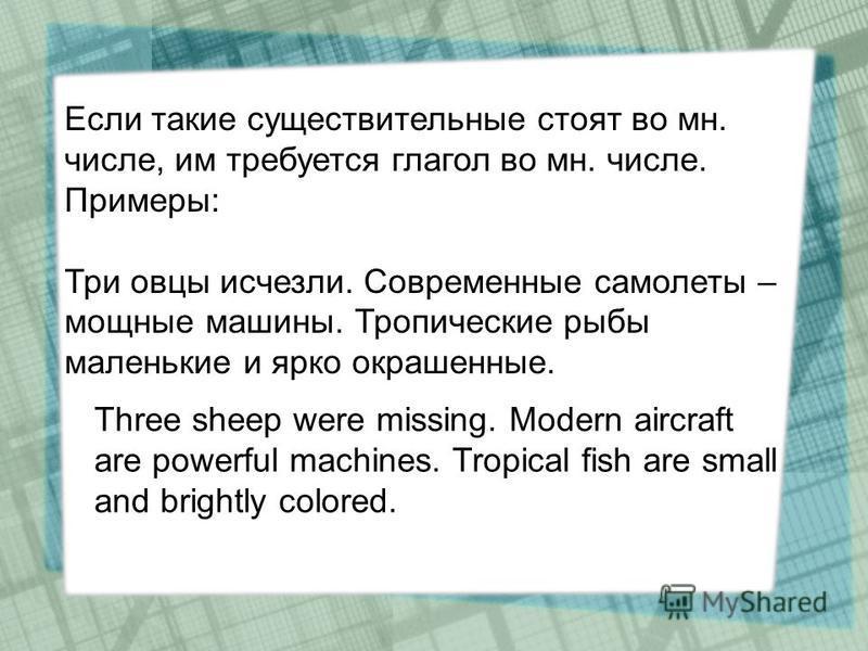 Если такие существительные стоят во мн. числе, им требуется глагол во мн. числе. Примеры: Три овцы исчезли. Современные самолеты – мощные машины. Тропические рыбы маленькие и ярко окрашенные. Three sheep were missing. Modern aircraft are powerful mac