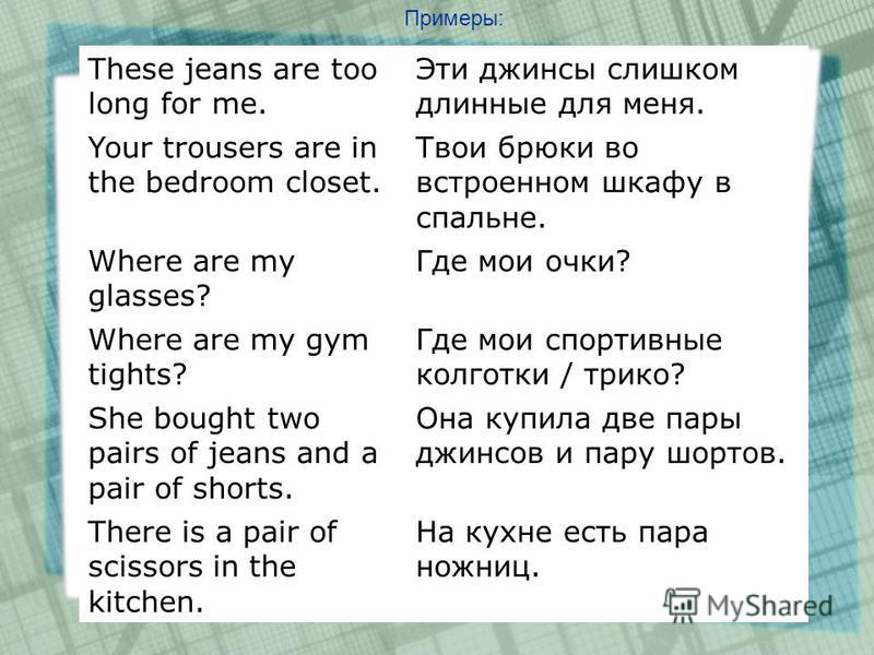 Примеры: These jeans are too long for me. Эти джинсы слишком длинные для меня. Your trousers are in the bedroom closet. Твои брюки во встроенном шкафу в спальне. Where are my glasses? Где мои очки? Where are my gym tights? Где мои спортивные колготки