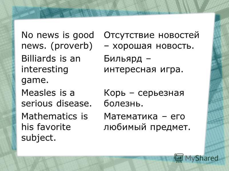 No news is good news. (proverb) Отсутствие новостей – хорошая новость. Billiards is an interesting game. Бильярд – интересная игра. Measles is a serious disease. Корь – серьезная болезнь. Mathematics is his favorite subject. Математика – его любимый