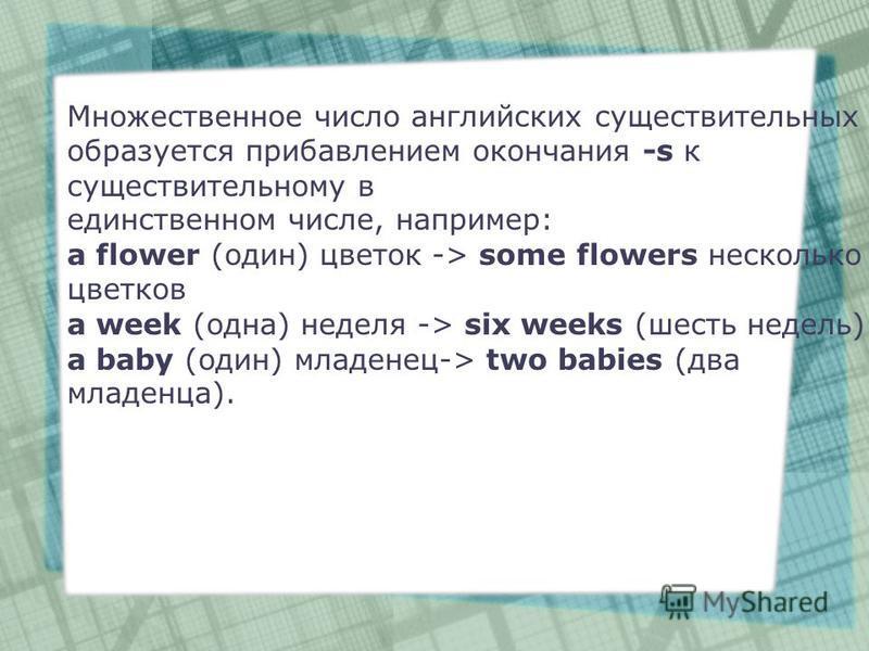 Множественное число английских существительных образуется прибавлением окончания -s к существительному в единственном числе, например: a flower (один) цветок -> some flowers несколько цветков a week (одна) неделя -> six weeks (шесть недель) a baby (о