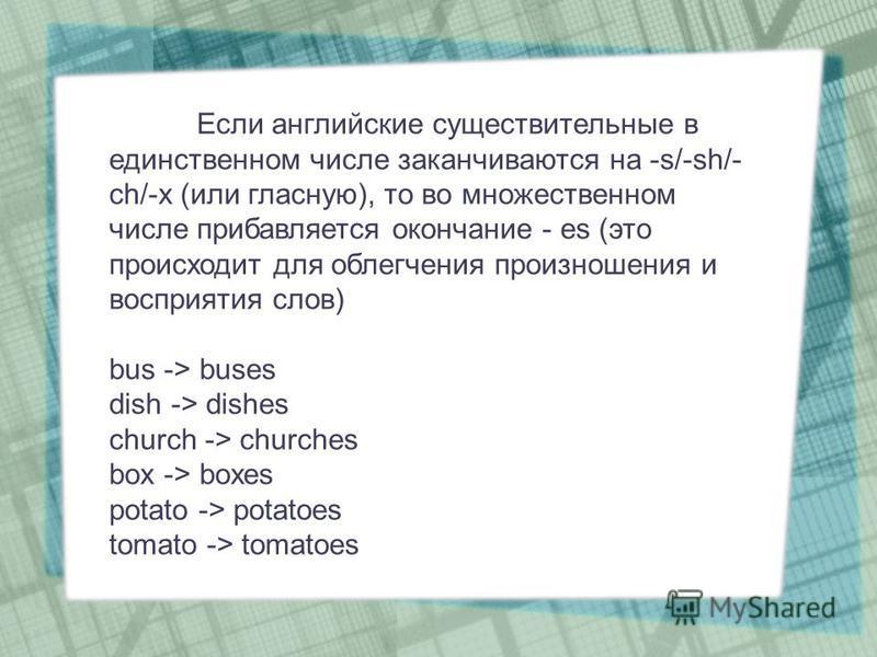 Если английские существительные в единственном числе заканчиваются на -s/-sh/- ch/-x (или гласную), то во множественном числе прибавляется окончание - es (это происходит для облегчения произношения и восприятия слов) bus -> buses dish -> dishes churc